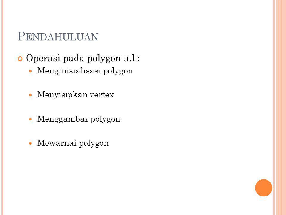 P ENDAHULUAN Operasi pada polygon a.l : Menginisialisasi polygon Menyisipkan vertex Menggambar polygon Mewarnai polygon