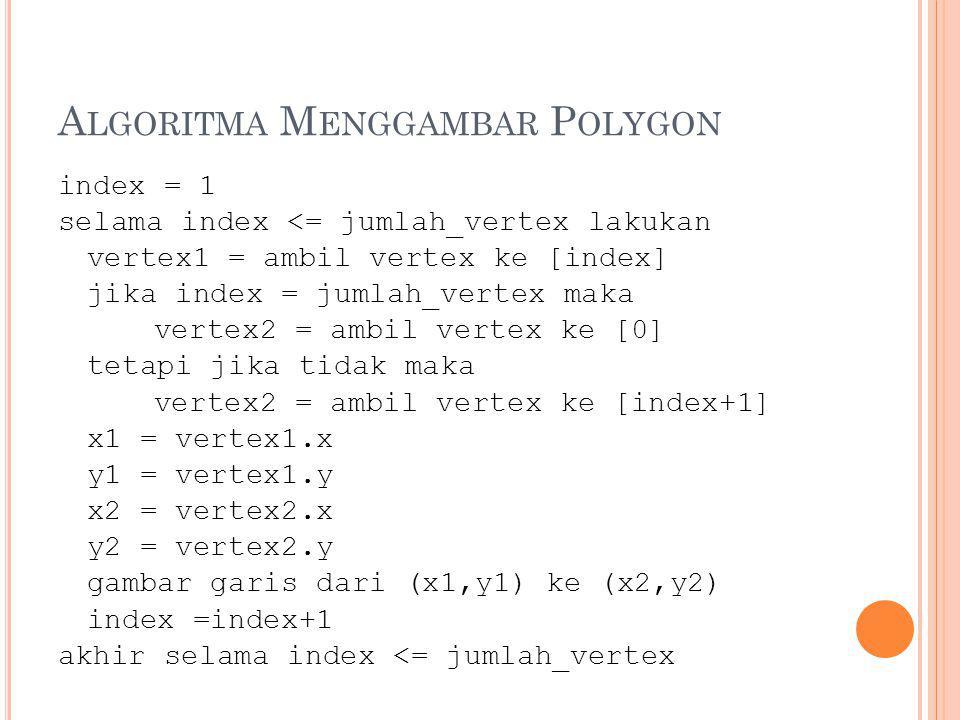 MENGISI POLYGON Terdapat 2 algoritma: Algoritma Flood Fill Algoritma ScanLine Fill Algoritma Flood Fill Pemakai menentukan warna polygon serta lokasi titik yang menjadi titik awal Algoritma akan memeriksa titik-titik tetangga,jika tidak sama dengan warna isi polygon, maka titik tersebut akan diubah warnanya Proses berlanjut sampai seluruh titik yang berada dalam polygon selesai diproses.