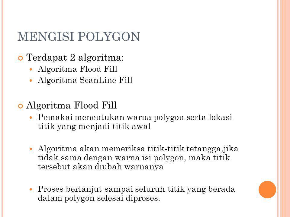 MENGISI POLYGON Terdapat 2 algoritma: Algoritma Flood Fill Algoritma ScanLine Fill Algoritma Flood Fill Pemakai menentukan warna polygon serta lokasi