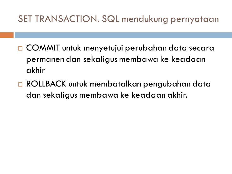 SET TRANSACTION. SQL mendukung pernyataan  COMMIT untuk menyetujui perubahan data secara permanen dan sekaligus membawa ke keadaan akhir  ROLLBACK u