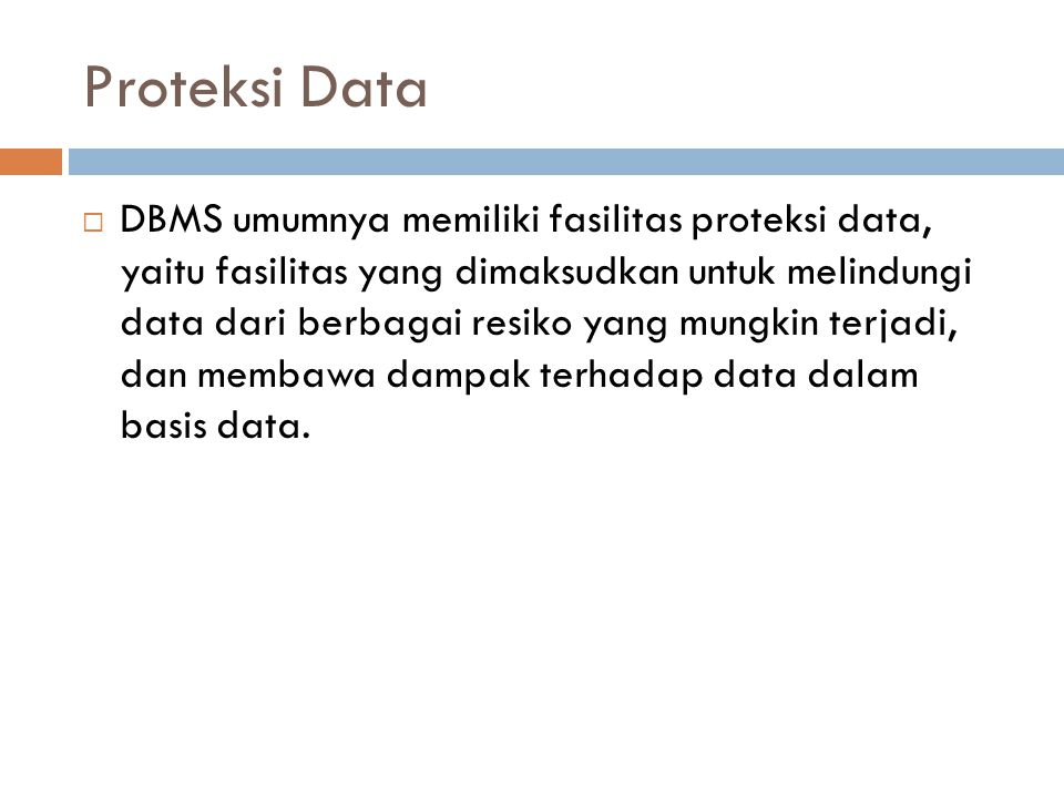 Proteksi Data  DBMS umumnya memiliki fasilitas proteksi data, yaitu fasilitas yang dimaksudkan untuk melindungi data dari berbagai resiko yang mungki