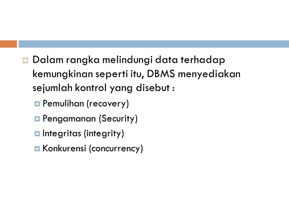  Dalam rangka melindungi data terhadap kemungkinan seperti itu, DBMS menyediakan sejumlah kontrol yang disebut :  Pemulihan (recovery)  Pengamanan