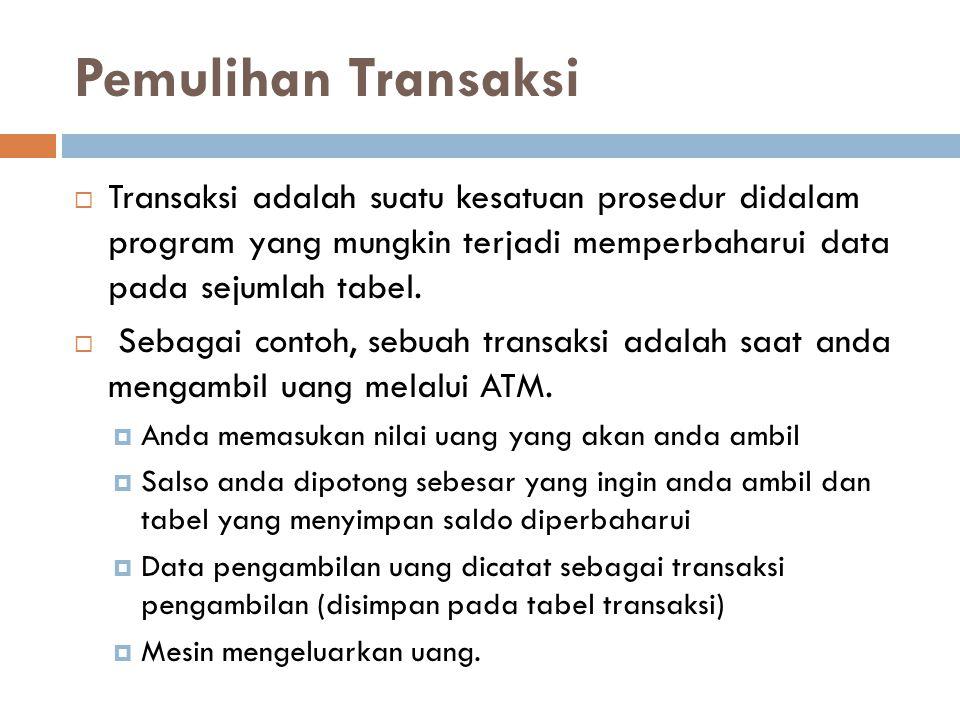 Pemulihan Transaksi  Transaksi adalah suatu kesatuan prosedur didalam program yang mungkin terjadi memperbaharui data pada sejumlah tabel.  Sebagai