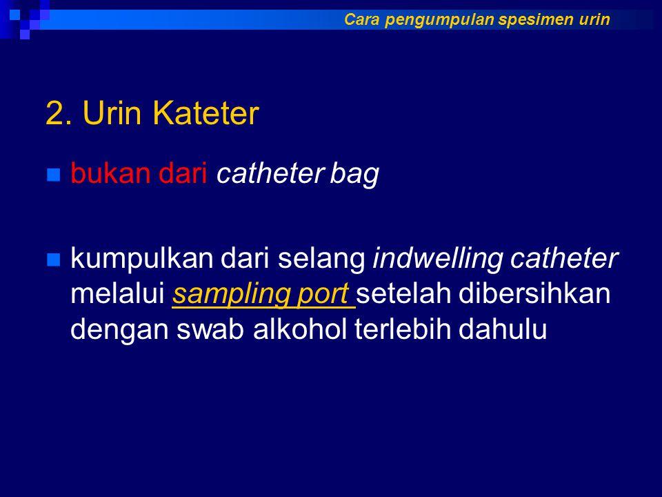 2. Urin Kateter bukan dari catheter bag kumpulkan dari selang indwelling catheter melalui sampling port setelah dibersihkan dengan swab alkohol terleb