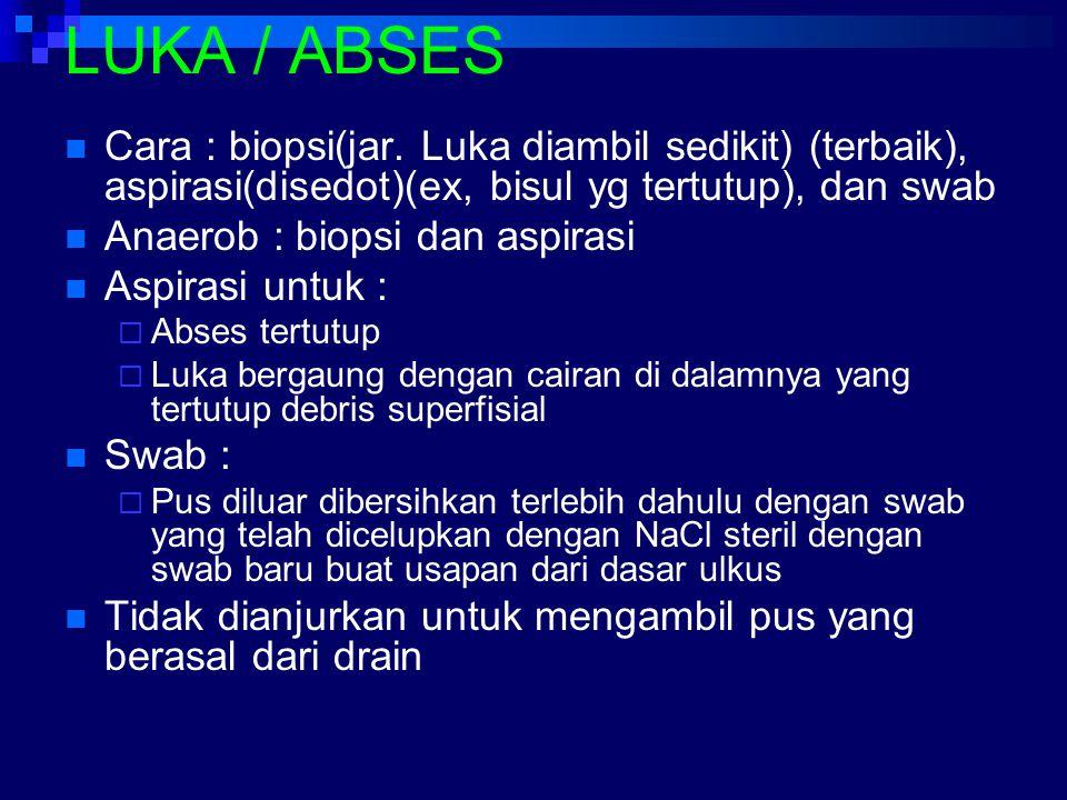 LUKA / ABSES Cara : biopsi(jar. Luka diambil sedikit) (terbaik), aspirasi(disedot)(ex, bisul yg tertutup), dan swab Anaerob : biopsi dan aspirasi Aspi