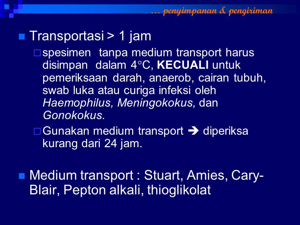 Transportasi > 1 jam  spesimen tanpa medium transport harus disimpan dalam 4  C, KECUALI untuk pemeriksaan darah, anaerob, cairan tubuh, swab luka a