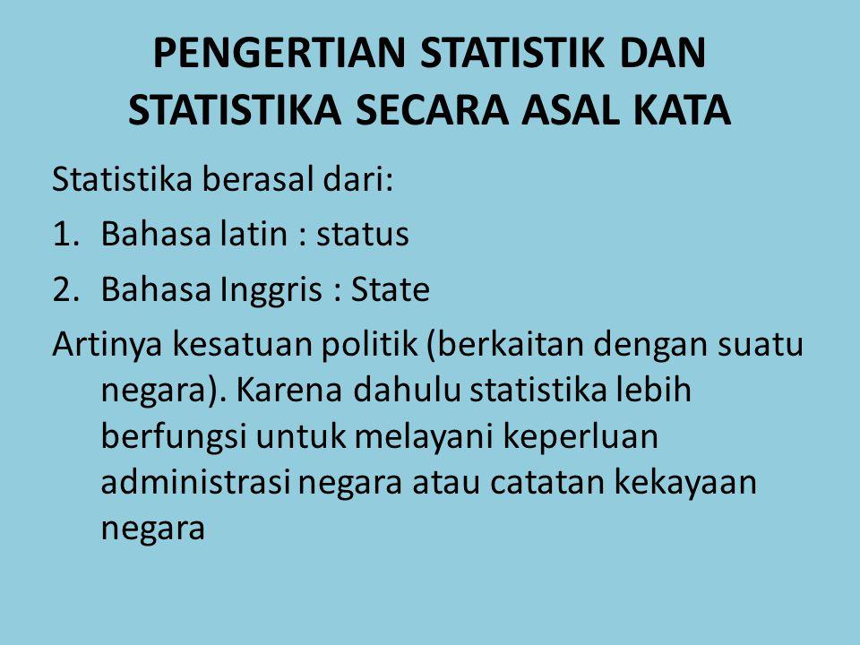 PENGERTIAN STATISTIK DAN STATISTIKA SECARA ASAL KATA Statistika berasal dari: 1.Bahasa latin : status 2.Bahasa Inggris : State Artinya kesatuan politi