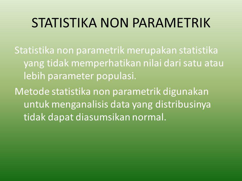 STATISTIKA NON PARAMETRIK Statistika non parametrik merupakan statistika yang tidak memperhatikan nilai dari satu atau lebih parameter populasi. Metod