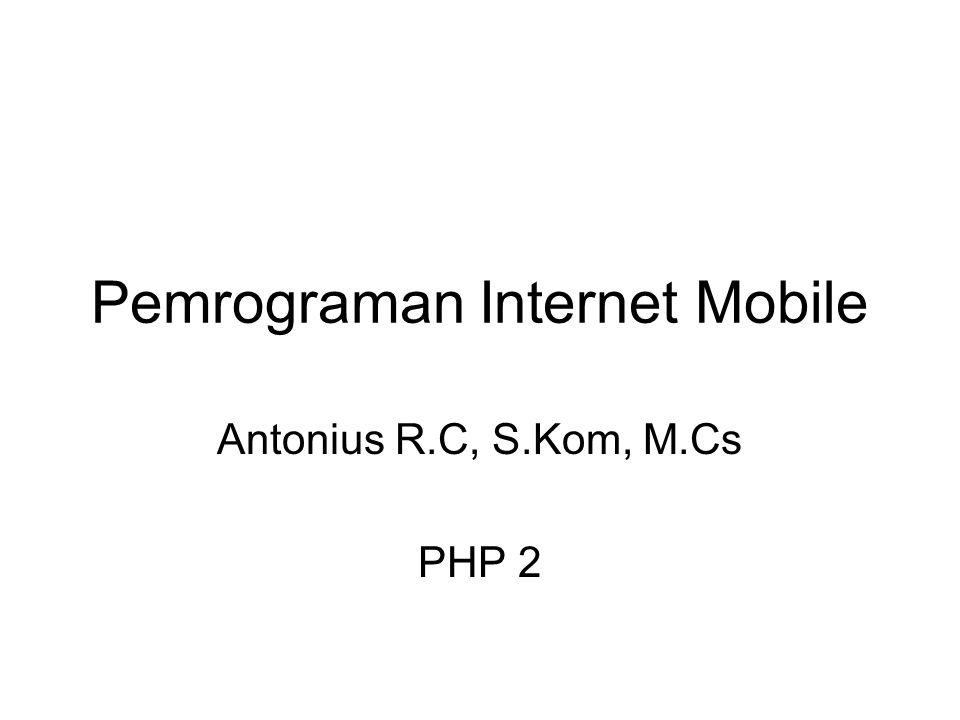 Pemrograman Internet Mobile Antonius R.C, S.Kom, M.Cs PHP 2