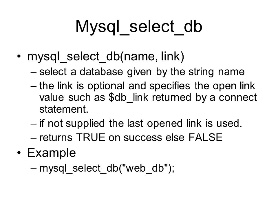 Mysql_select_db mysql_select_db(name, link) –select a database given by the string name –the link is optional and specifies the open link value such a