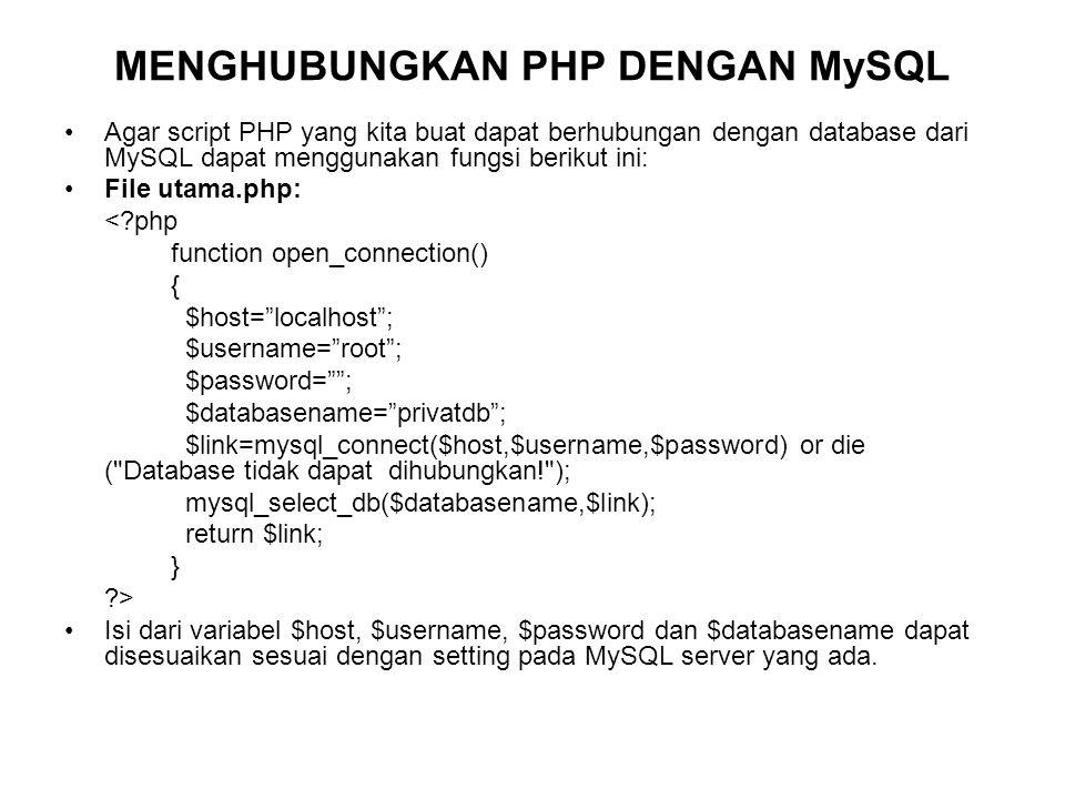 MENGHUBUNGKAN PHP DENGAN MySQL Agar script PHP yang kita buat dapat berhubungan dengan database dari MySQL dapat menggunakan fungsi berikut ini: File utama.php: < php function open_connection() { $host= localhost ; $username= root ; $password= ; $databasename= privatdb ; $link=mysql_connect($host,$username,$password) or die ( Database tidak dapat dihubungkan! ); mysql_select_db($databasename,$link); return $link; } > Isi dari variabel $host, $username, $password dan $databasename dapat disesuaikan sesuai dengan setting pada MySQL server yang ada.
