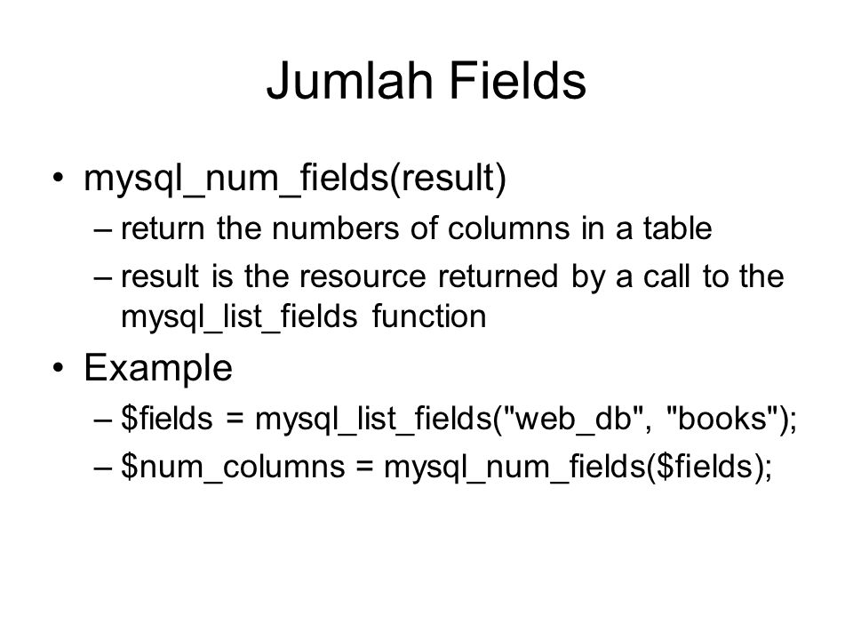 Jumlah Fields mysql_num_fields(result) –return the numbers of columns in a table –result is the resource returned by a call to the mysql_list_fields f