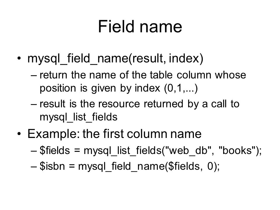Field name mysql_field_name(result, index) –return the name of the table column whose position is given by index (0,1,...) –result is the resource ret