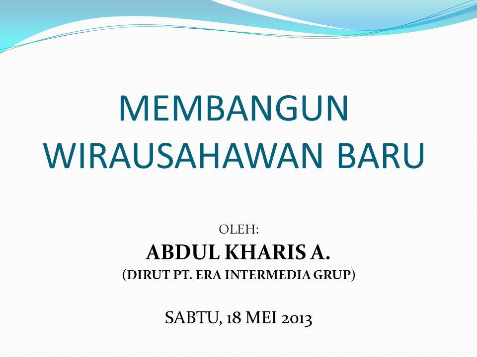 MEMBANGUN WIRAUSAHAWAN BARU OLEH: ABDUL KHARIS A. (DIRUT PT. ERA INTERMEDIA GRUP) SABTU, 18 MEI 2013