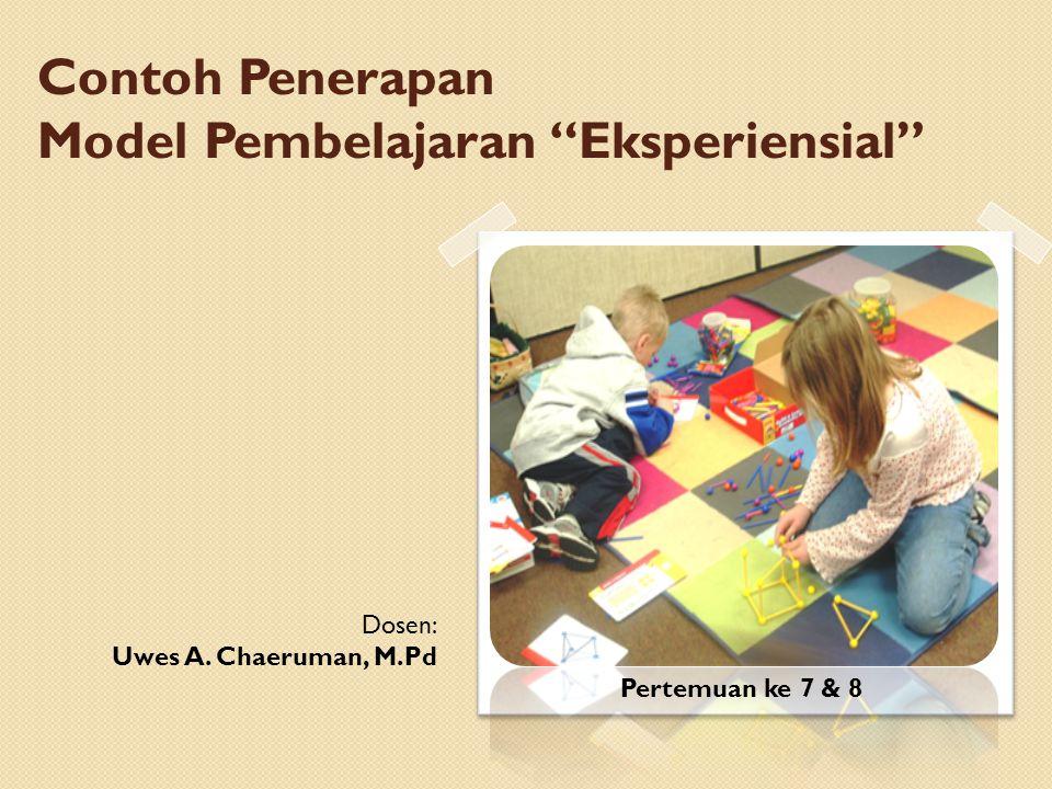 """Contoh Penerapan Model Pembelajaran """"Eksperiensial"""" Dosen: Uwes A. Chaeruman, M.Pd Pertemuan ke 7 & 8"""