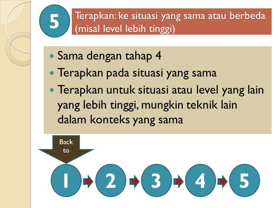 Terapkan: ke situasi yang sama atau berbeda (misal level lebih tinggi) Sama dengan tahap 4 Terapkan pada situasi yang sama Terapkan untuk situasi atau