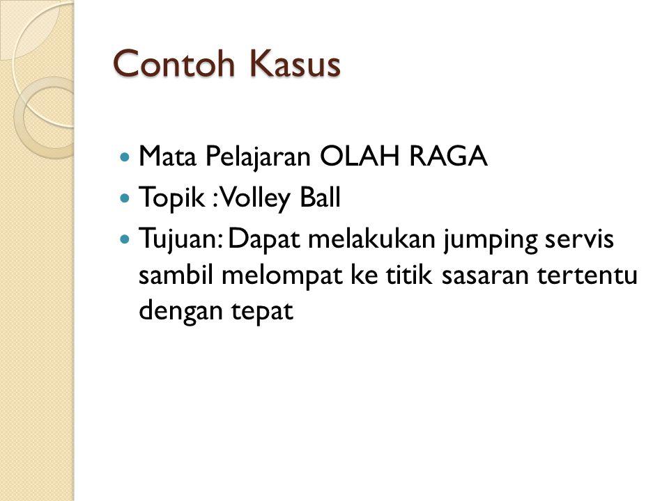 Contoh Kasus Mata Pelajaran OLAH RAGA Topik : Volley Ball Tujuan: Dapat melakukan jumping servis sambil melompat ke titik sasaran tertentu dengan tepa