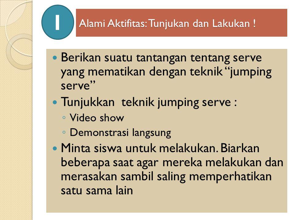 """Alami Aktifitas: Tunjukan dan Lakukan ! Berikan suatu tantangan tentang serve yang mematikan dengan teknik """"jumping serve"""" Tunjukkan teknik jumping se"""