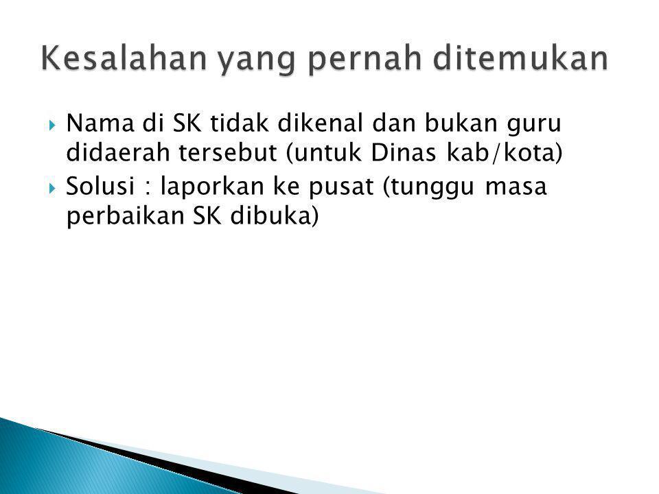  Nama di SK tidak dikenal dan bukan guru didaerah tersebut (untuk Dinas kab/kota)  Solusi : laporkan ke pusat (tunggu masa perbaikan SK dibuka)