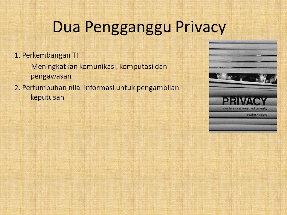 Dua Pengganggu Privacy 1. Perkembangan TI Meningkatkan komunikasi, komputasi dan pengawasan 2. Pertumbuhan nilai informasi untuk pengambilan keputusan