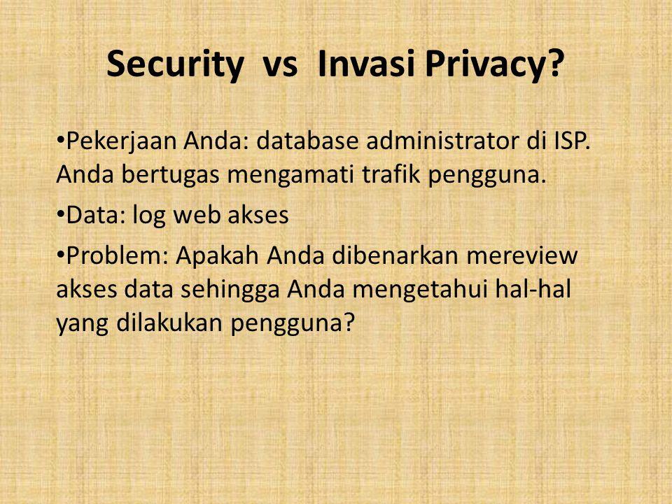 Security vs Invasi Privacy? Pekerjaan Anda: database administrator di ISP. Anda bertugas mengamati trafik pengguna. Data: log web akses Problem: Apaka