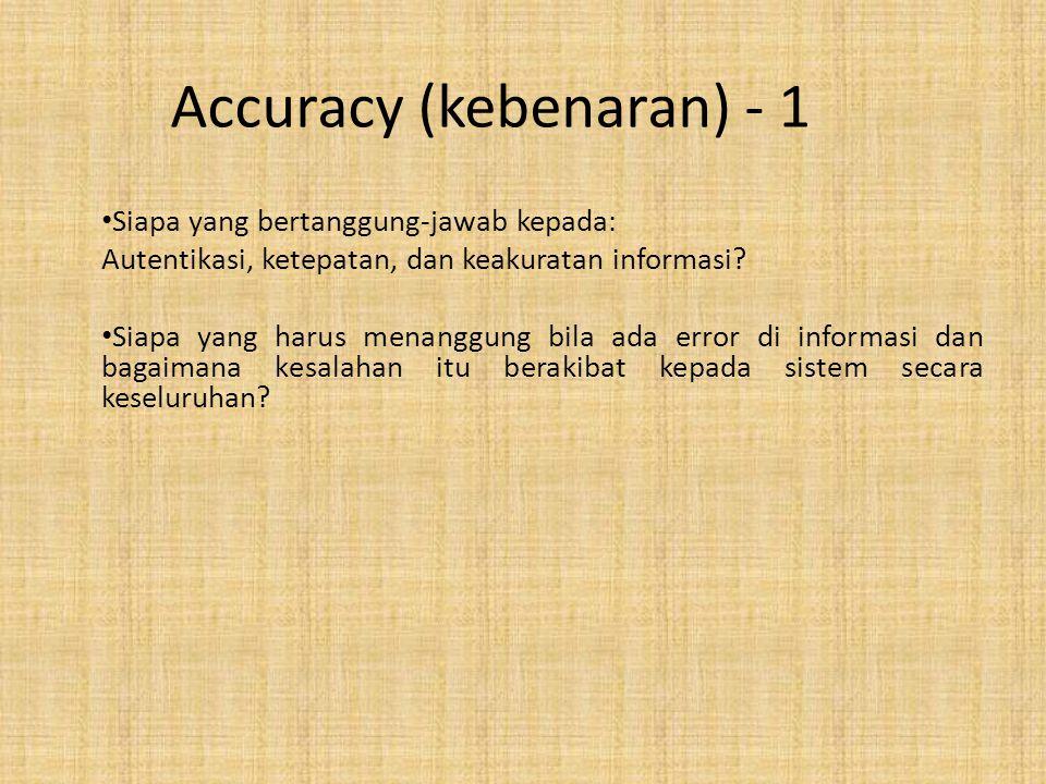 Accuracy (kebenaran) - 1 Siapa yang bertanggung-jawab kepada: Autentikasi, ketepatan, dan keakuratan informasi? Siapa yang harus menanggung bila ada e