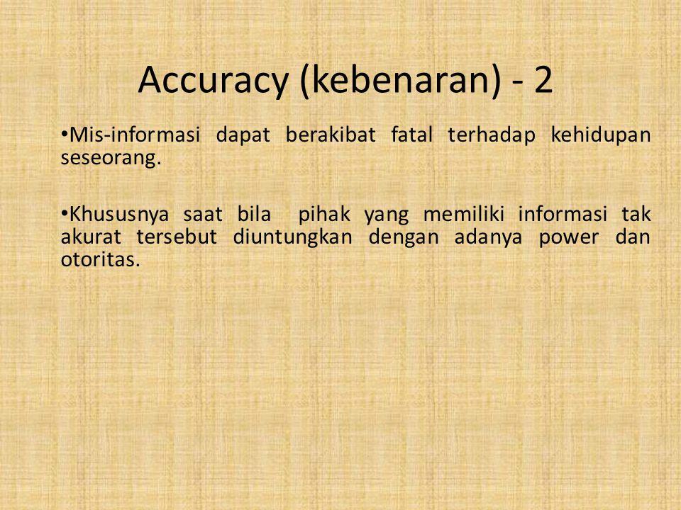 Accuracy (kebenaran) - 2 Mis-informasi dapat berakibat fatal terhadap kehidupan seseorang. Khususnya saat bila pihak yang memiliki informasi tak akura