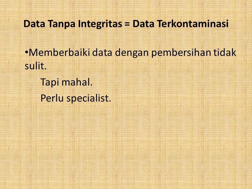 Data Tanpa Integritas = Data Terkontaminasi Memberbaiki data dengan pembersihan tidak sulit. Tapi mahal. Perlu specialist.
