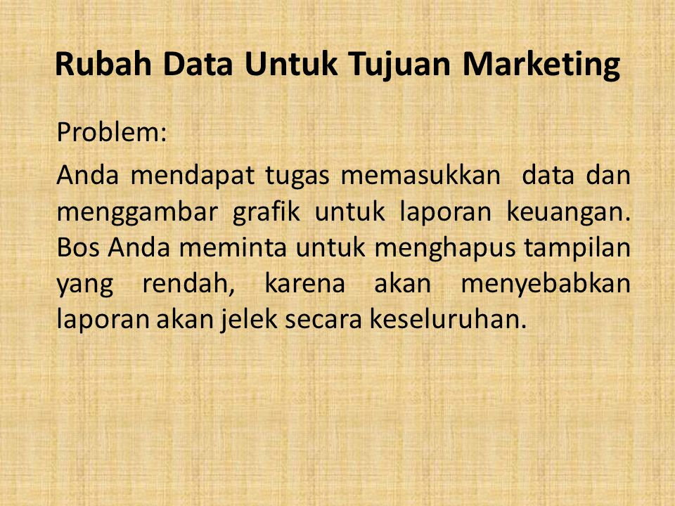 Rubah Data Untuk Tujuan Marketing Problem: Anda mendapat tugas memasukkan data dan menggambar grafik untuk laporan keuangan. Bos Anda meminta untuk me