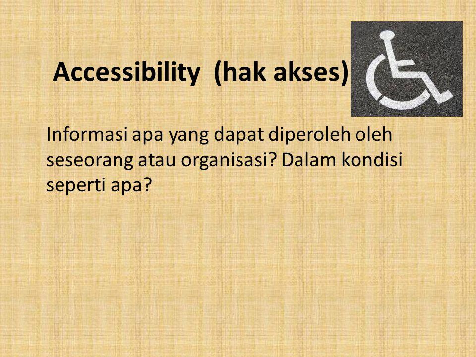 Accessibility (hak akses) Informasi apa yang dapat diperoleh oleh seseorang atau organisasi? Dalam kondisi seperti apa?