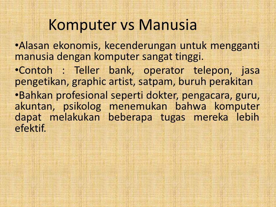Komputer vs Manusia Alasan ekonomis, kecenderungan untuk mengganti manusia dengan komputer sangat tinggi. Contoh : Teller bank, operator telepon, jasa