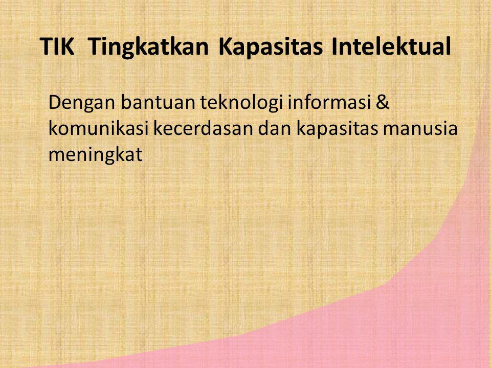 TIK Tingkatkan Kapasitas Intelektual Dengan bantuan teknologi informasi & komunikasi kecerdasan dan kapasitas manusia meningkat