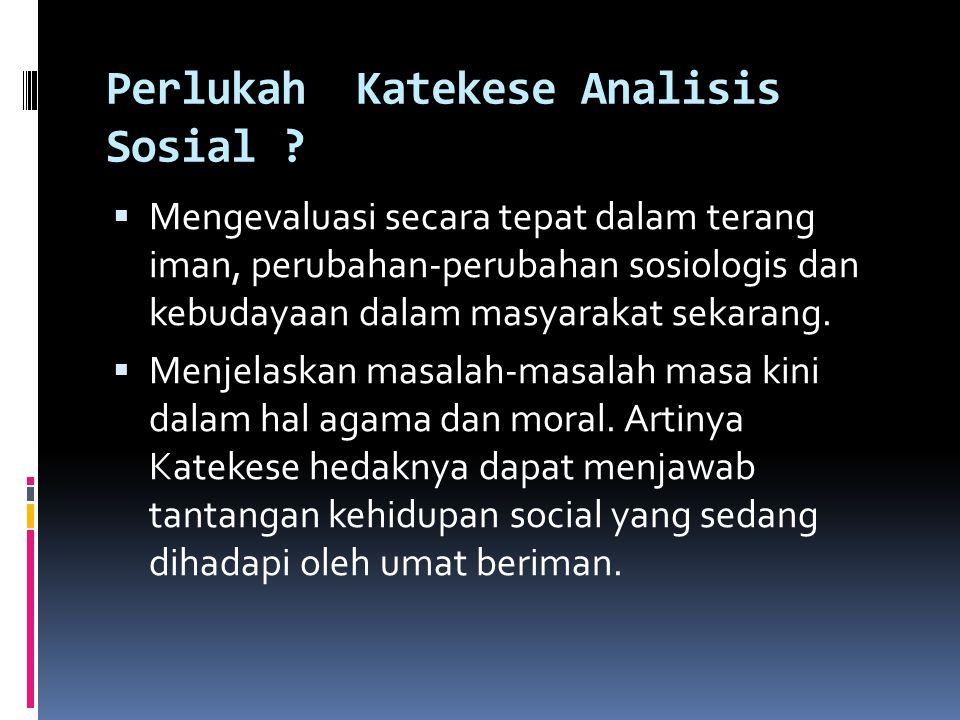 Perlukah Katekese Analisis Sosial ?  Mengevaluasi secara tepat dalam terang iman, perubahan-perubahan sosiologis dan kebudayaan dalam masyarakat seka