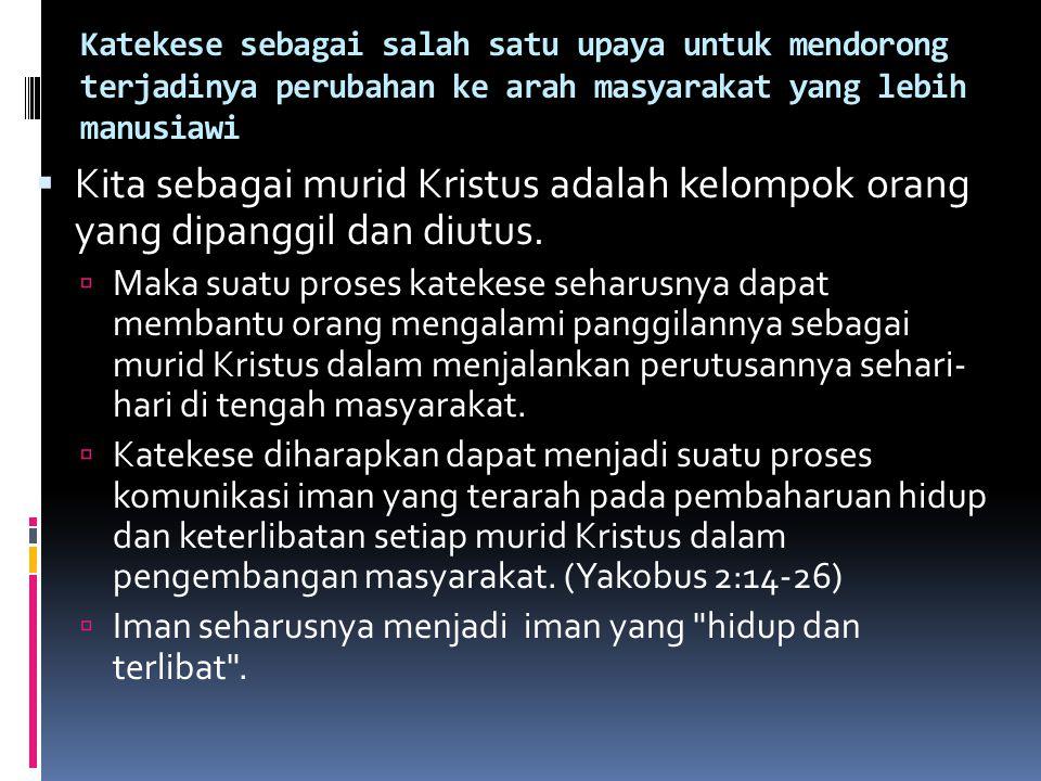 Katekese sebagai salah satu upaya untuk mendorong terjadinya perubahan ke arah masyarakat yang lebih manusiawi  Kita sebagai murid Kristus adalah kel