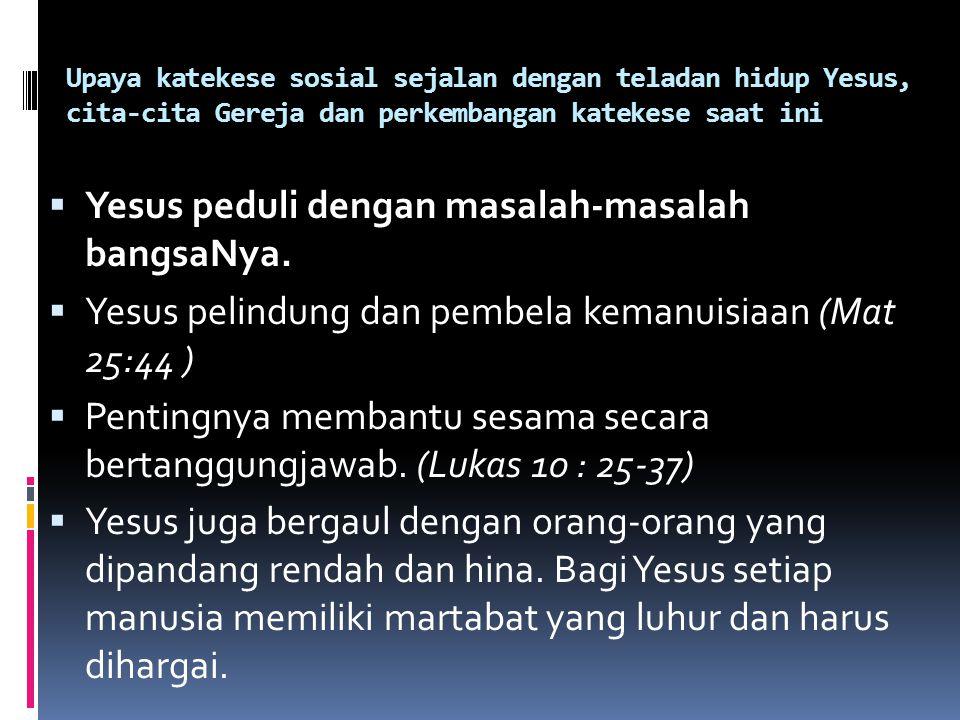 Upaya katekese sosial sejalan dengan teladan hidup Yesus, cita-cita Gereja dan perkembangan katekese saat ini  Yesus peduli dengan masalah-masalah ba