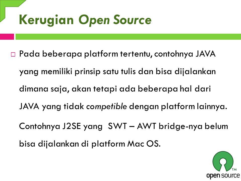 Kerugian Open Source  Pada beberapa platform tertentu, contohnya JAVA yang memiliki prinsip satu tulis dan bisa dijalankan dimana saja, akan tetapi a