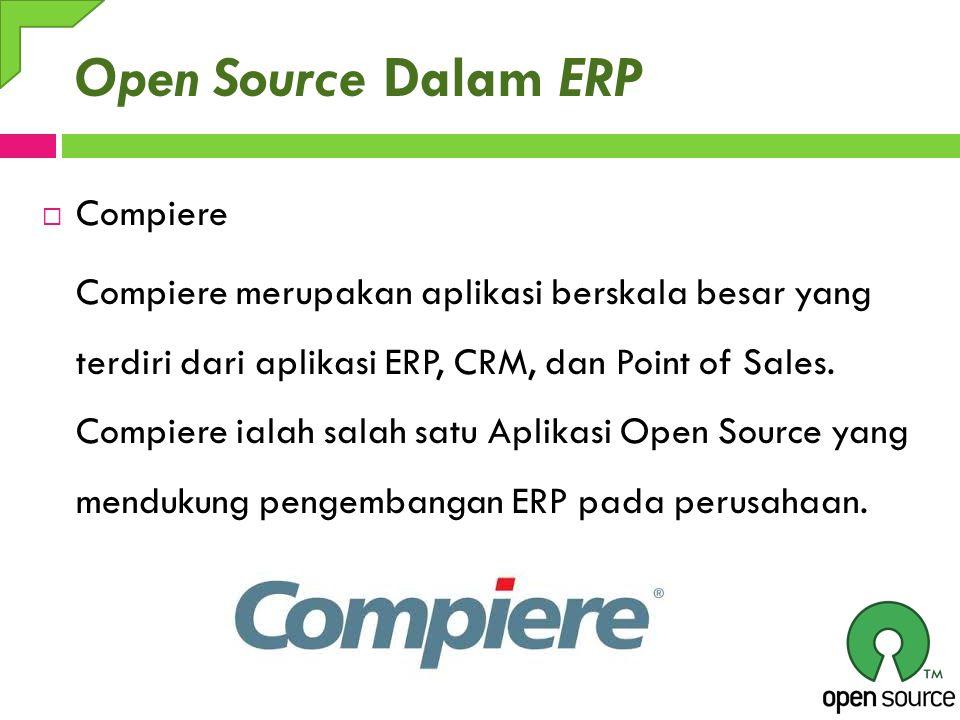 Open Source Dalam ERP  Compiere Compiere merupakan aplikasi berskala besar yang terdiri dari aplikasi ERP, CRM, dan Point of Sales. Compiere ialah sa
