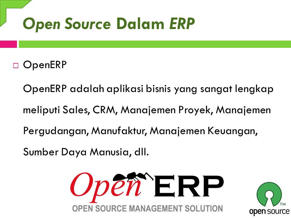 Open Source Dalam ERP  OpenERP OpenERP adalah aplikasi bisnis yang sangat lengkap meliputi Sales, CRM, Manajemen Proyek, Manajemen Pergudangan, Manuf