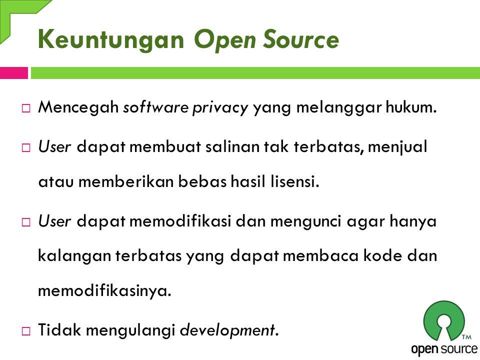 Keuntungan Open Source  Mencegah software privacy yang melanggar hukum.  User dapat membuat salinan tak terbatas, menjual atau memberikan bebas hasi