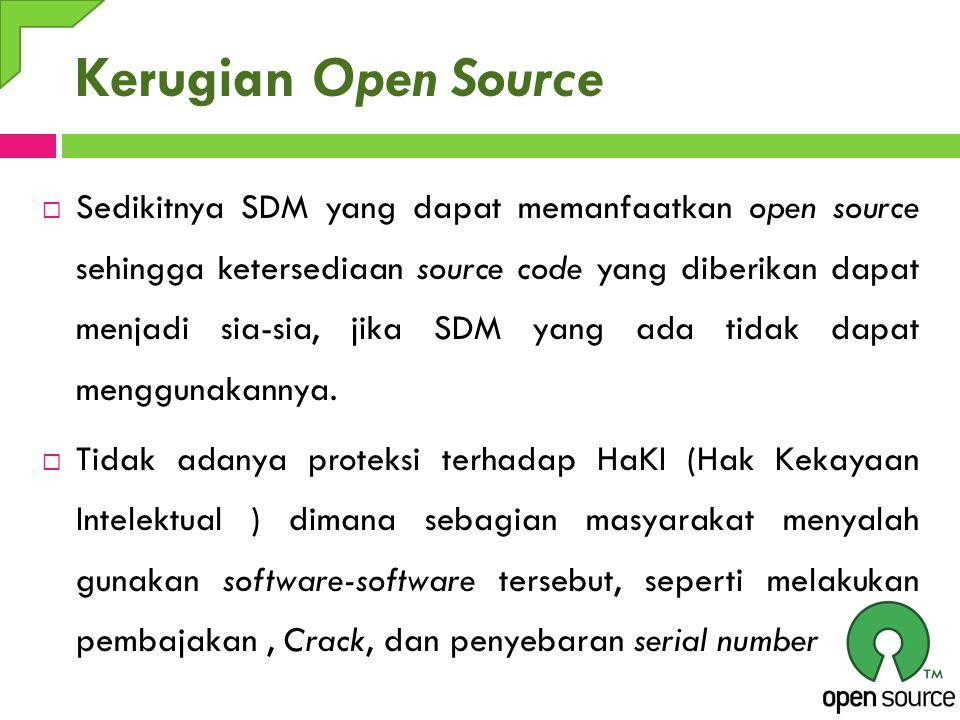 Kerugian Open Source  Sedikitnya SDM yang dapat memanfaatkan open source sehingga ketersediaan source code yang diberikan dapat menjadi sia-sia, jika