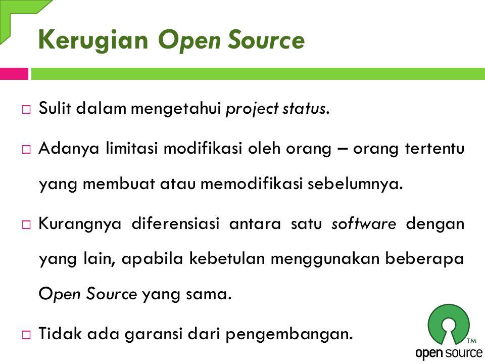 Kerugian Open Source  Sulit dalam mengetahui project status.  Adanya limitasi modifikasi oleh orang – orang tertentu yang membuat atau memodifikasi