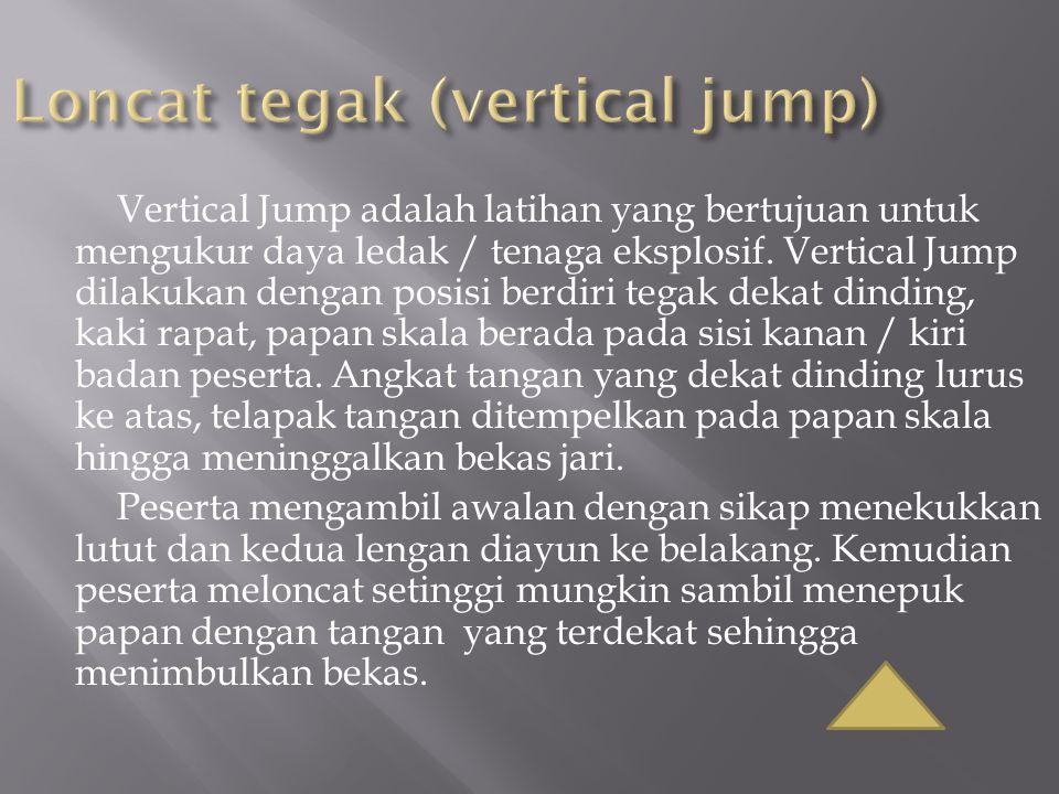 Vertical Jump adalah latihan yang bertujuan untuk mengukur daya ledak / tenaga eksplosif. Vertical Jump dilakukan dengan posisi berdiri tegak dekat di