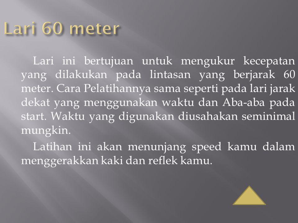 Lari ini bertujuan untuk mengukur kecepatan yang dilakukan pada lintasan yang berjarak 60 meter. Cara Pelatihannya sama seperti pada lari jarak dekat