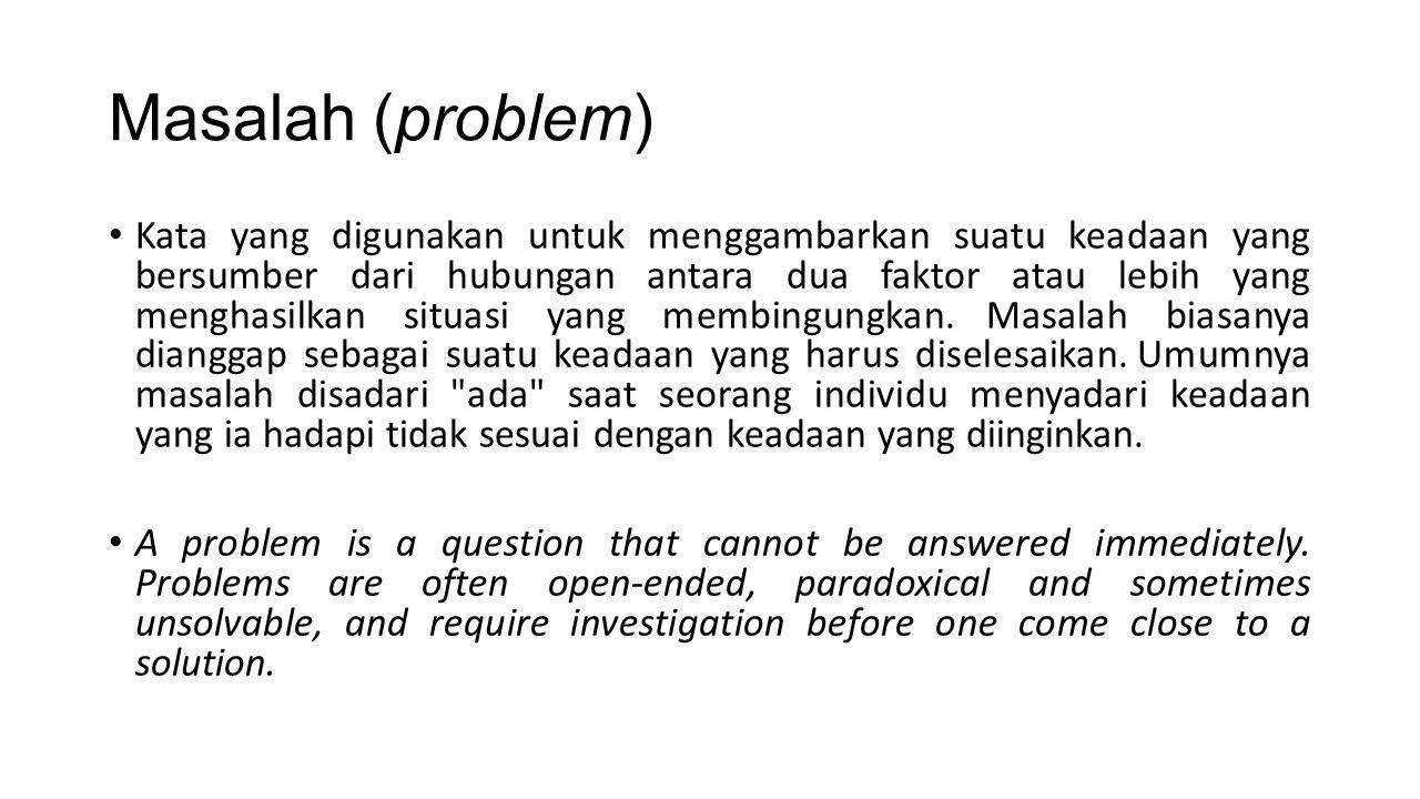 Masalah (problem) Kata yang digunakan untuk menggambarkan suatu keadaan yang bersumber dari hubungan antara dua faktor atau lebih yang menghasilkan situasi yang membingungkan.