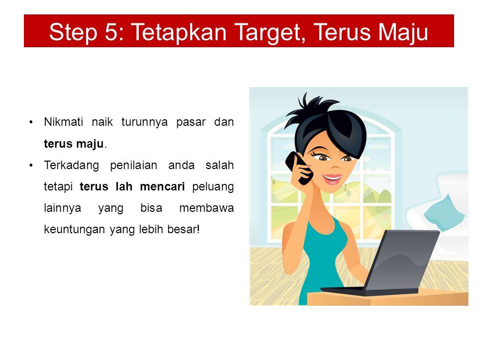 Step 5: Tetapkan Target, Terus Maju Nikmati naik turunnya pasar dan terus maju. Terkadang penilaian anda salah tetapi terus lah mencari peluang lainny