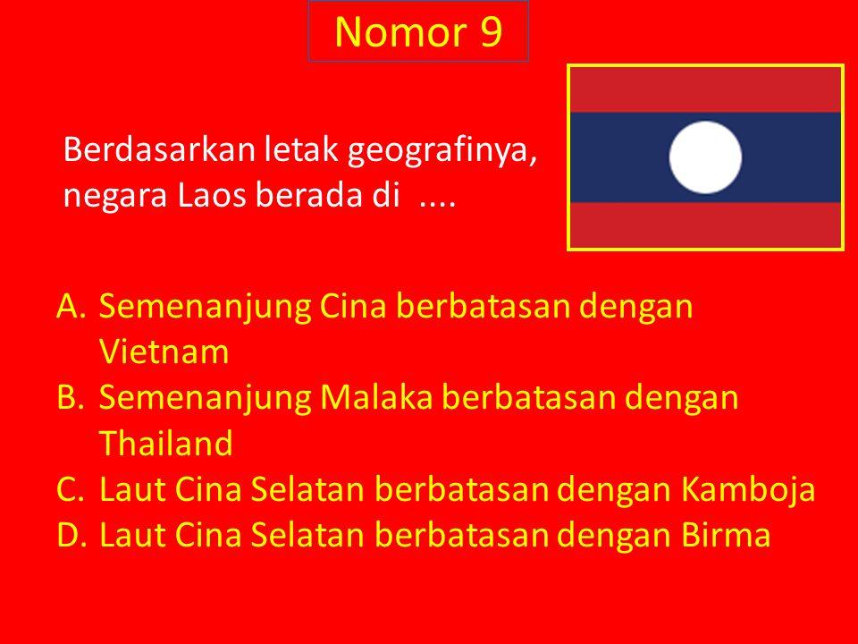 Nomor 9 Berdasarkan letak geografinya, negara Laos berada di.... A.Semenanjung Cina berbatasan dengan Vietnam B.Semenanjung Malaka berbatasan dengan T