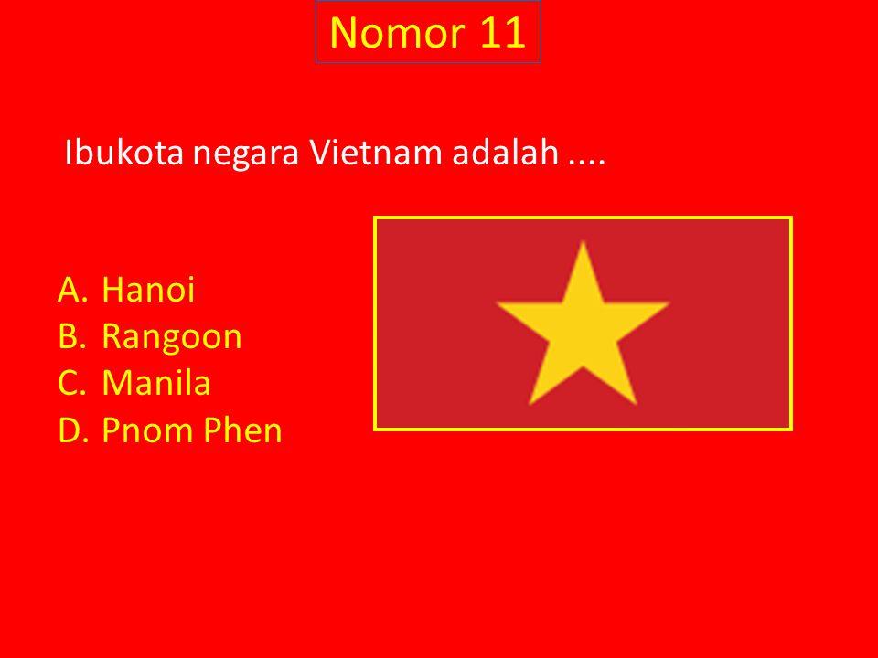 Nomor 11 Ibukota negara Vietnam adalah.... A.Hanoi B.Rangoon C.Manila D.Pnom Phen