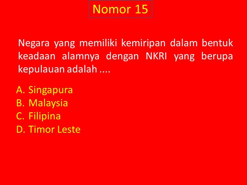 Nomor 15 Negara yang memiliki kemiripan dalam bentuk keadaan alamnya dengan NKRI yang berupa kepulauan adalah.... A.Singapura B.Malaysia C.Filipina D.