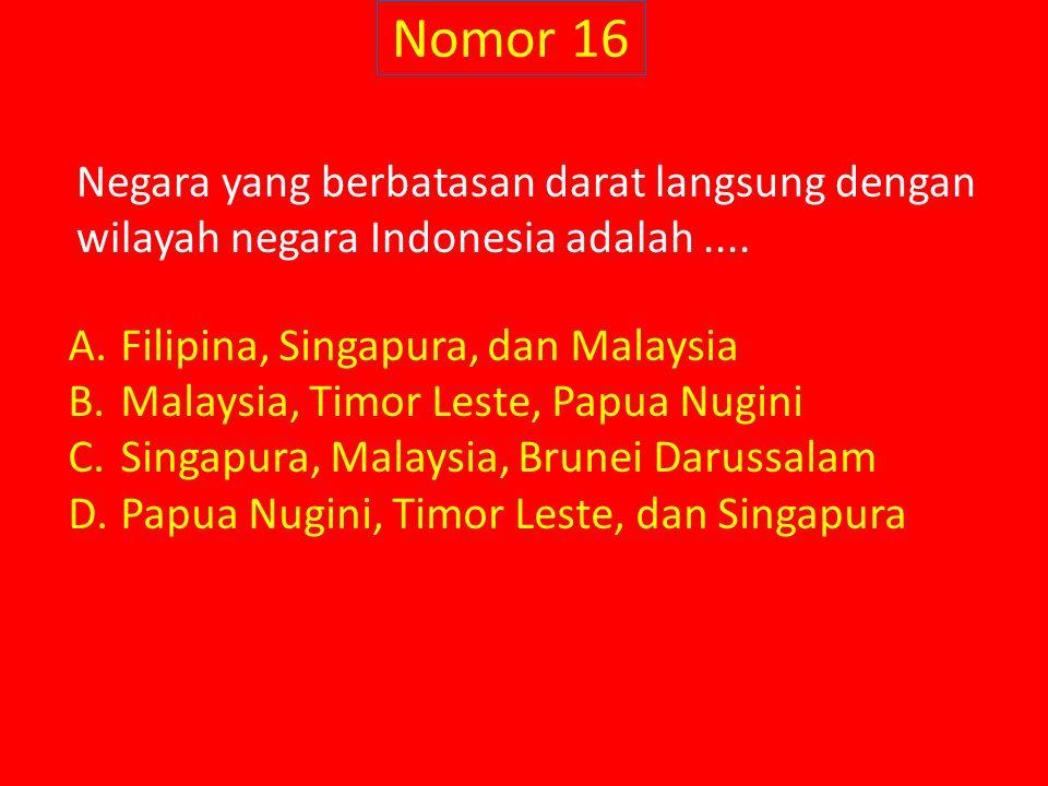 Nomor 16 Negara yang berbatasan darat langsung dengan wilayah negara Indonesia adalah.... A.Filipina, Singapura, dan Malaysia B.Malaysia, Timor Leste,