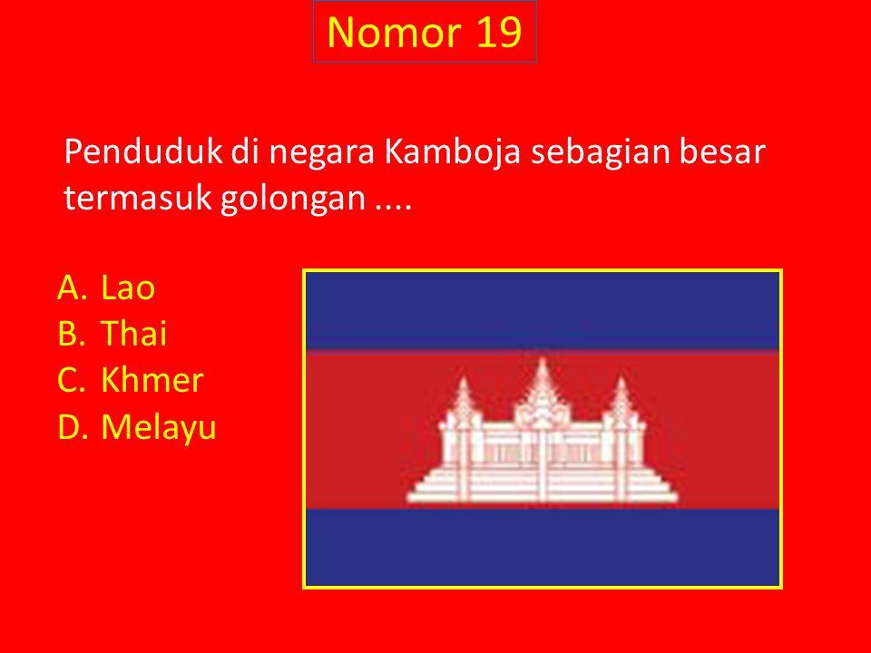 Nomor 19 Penduduk di negara Kamboja sebagian besar termasuk golongan.... A.Lao B.Thai C.Khmer D.Melayu